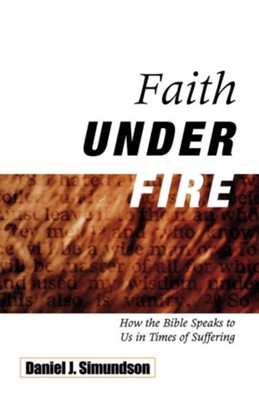 Faith Under Fire: How the Bible Speaks to Us in Times of Suffering  -     By: Daniel J. Simundson