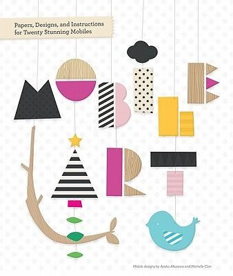 Mobile Art: Papers, Designs, and Instructions for Making Twenty Stunning Mobiles  -     By: Ayako Akazawa, Michelle Clair