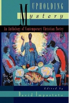 Upholding Mystery:   An Anthology of Contemporary Christian Poetry   -     Edited By: David Impastato
