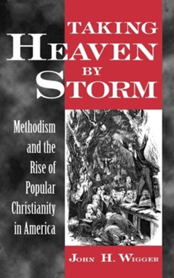 Taking Heaven by Storm: Methodism and the Rise of Popular Christianity in America  -     By: John H. Wigger