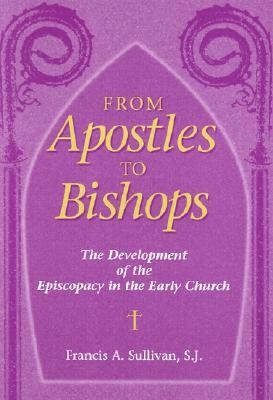 From Apostles to Bishops: The Development of the Episcopacy in the Early Church  -     By: Francis A. Sullivan SJ
