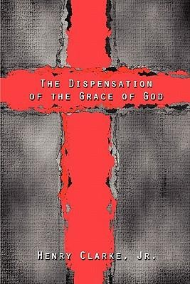 The Dispensation of the Grace of God  -     By: Henry Clarke Jr.