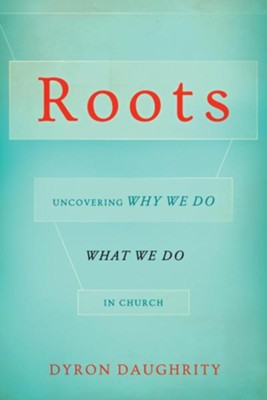 Roots: Uncovering Why We Do What We Do in Church  -     By: Dyron Daughrity