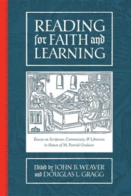 Reading for Faith and Learning: Essays on Scripture, Community, & Libraries in Honor of M. Patrick Graham  -     Edited By: John B. Weaver, Douglas L. Gragg