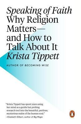 Speaking of Faith: Why Religion Matters-And How to Talk about It  -     By: Krista Tippett
