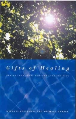 Gifts of Healing: Prayers for Those Who Care for the Sick  -     By: Michael Fulljames, Michael Harper
