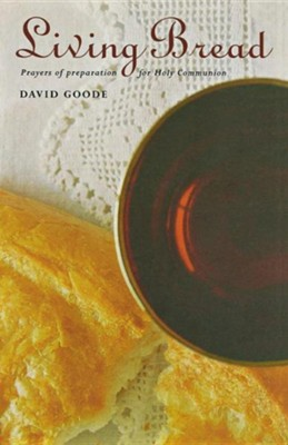 Living Bread: Prayers of Preparation for Holy Communion  -     By: David Goode