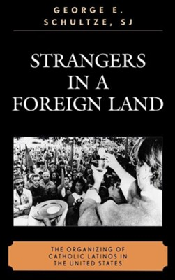 Strangers in a Foreign Land: The Organizing of Catholic Latinos in the U.S.  -     By: George E. Schultze