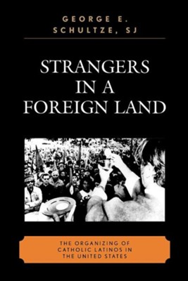 Strangers in a Foreign Land: The Organizing of Catholic Latinos in the United States  -     By: George E. Schultze