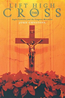 Lift High the Cross: Anglo-Catholicism in the Congress Years  -     By: John Gunstone