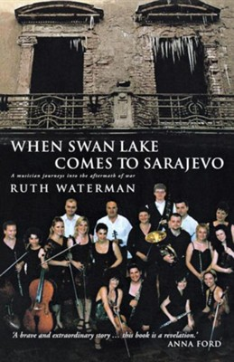 When Swan Lake Comes to Sarajevo: The Story of the Mostar Sinfonietta  -     By: Ruth Waterman