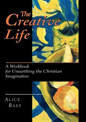 The Creative Life: A Workbook for Unearthing the Christian Imagination   -     By: Alice Bass