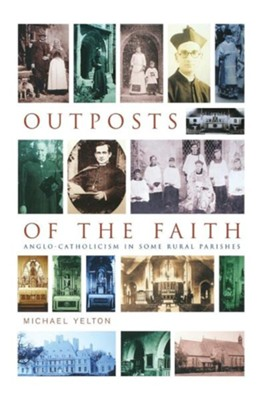 Outposts of the Faith: Anglo-Catholicism in Some Rural Parishes  -     By: Michael Yelton