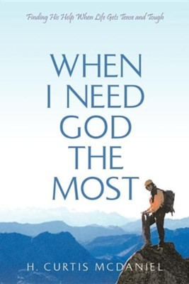 When I Need God the Most: Finding His Help When Life Gets Tense and Tough  -     By: H. Curtis McDaniel