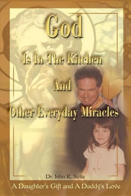 God is in the Kitchen and Other Everyday Miracles: A Daughter's Gift and a Daddy's Love  -     By: John R. Seita