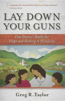 Lay Down Your Guns: One Doctor's Battle for Hope and Healing in the Honduran Wild West  -     By: Greg Taylor
