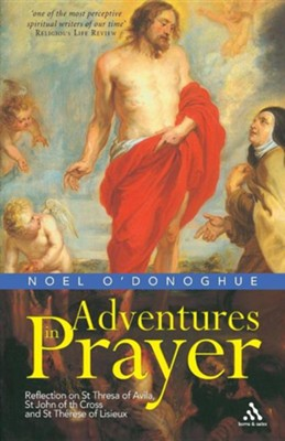 Adventures in Prayer: Reflections on St Teresa of Avila, St John of the Cross and St Therese of Lisieux  -     By: Noel O'Donoghue