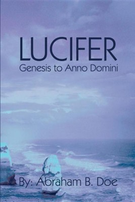 Lucifer: Genesis to Anno Domini  -     By: Abraham B. Doe