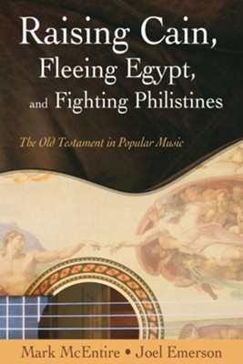 Raising Cain, Fleeing Egypt, and Fighting Philistines: The Old Testament in Popular Music  -     By: Mark McEntire, Joel Emerson