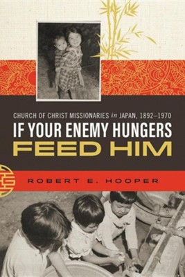 If Your Enemy Hungers, Feed Him: Church of Christ Missionaries in Japan, 1892-1970  -     By: Robert E. Hooper
