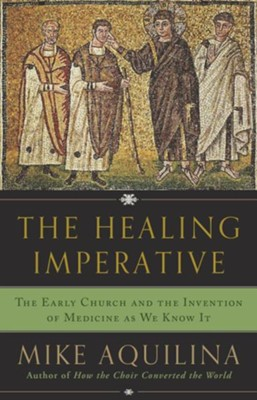 The Healing Imperative: The Early Church and the Invention of Medicine as We Know It  -     By: Mike Aquilina