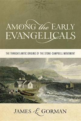 Among the Early Evangelicals: The Transatlantic Origins of the Stone-Campbell Movement  -     By: James L. Gorman
