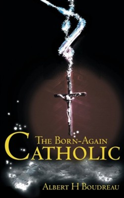 The Born-Again Catholic  -     By: Albert H. Boudreau