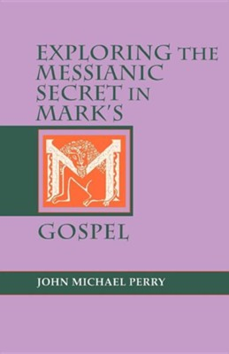 Exploring the Messianic Secret in Mark's Gospel   -     By: John Michael Perry