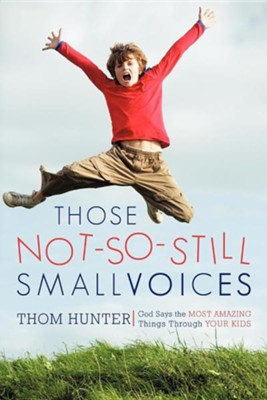 Those Not-So-Still Small Voices: God Says the Most Amazing Things Through Your Kids  -     By: Thom Hunter