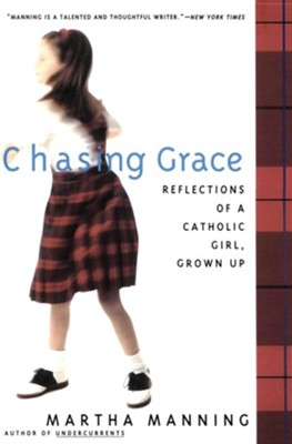 Chasing Grace: Reflections of a Catholic Girl, Grown Up   -     By: Martha Manning