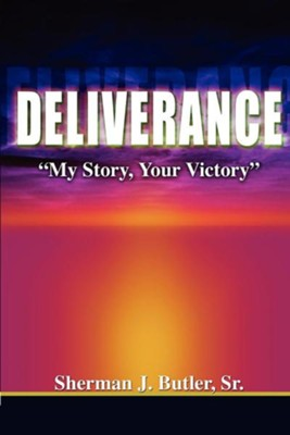 Deliverance, My Story, Your Victory  -     By: Sherman J. Butler Sr.