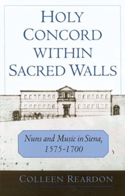 Holy Concord Within Sacred Walls: Nuns and Music in Siena, 1575-1700  -     By: Colleen Reardon