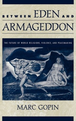 Between Eden and Armageddon: The Future of World Religions, Violence, and Peacemaking  -     By: Marc Gopin