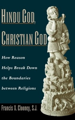 Hindu God, Christian God: How Reason Helps Break Down the Boundaries Between Religions  -     By: Francis Xavier Clooney