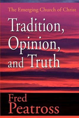 Tradition, Opinion, and Truth: The Emerging Church of Christ  -     By: Fred Peatross