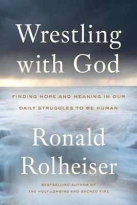 Wrestling with God: Finding Hope and Meaning in our Daily Strugles to Be Human  -     By: Ronald Rolheiser