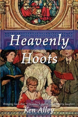 Heavenly Hoots: Bringing Back That Old Time Religion with Hearty Laughter  -     By: Ken Alley
