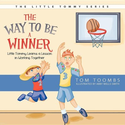The Way to Be a Winner: Little Tommy Learns a Lesson in Working Together  -     By: Tom Toombs     Illustrated By: Abby Wells Smith