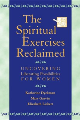 The Spiritual Exercises Reclaimed: Uncovering Liberating Possibilities for Women  -     By: Katherine Marie Dyckman, Mary Garvin, Elizabeth Liebert