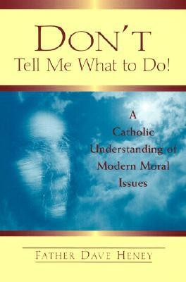 Don't Tell Me What to Do!: A Catholic Understanding of Modern Moral Issues  -     By: Dave Heney