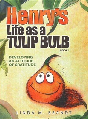 Henry's Life as a Tulip Bulb (Book 1): Developing an Attitude of Gratitude  -     By: Linda M. Brandt     Illustrated By: Linda M. Brandt