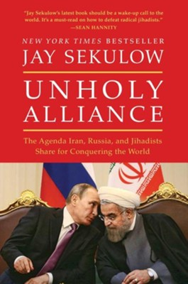 Unholy Alliance: Iran, Russia, And Radical Islam's Agenda For Conquering The World  -     By: Jay Sekulow
