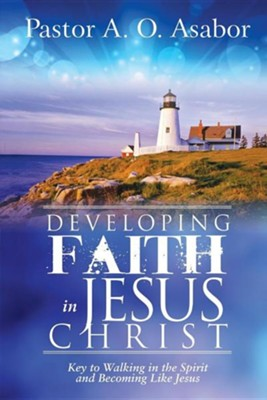 Developing Faith in Jesus Christ: Key to Walking in the Spirit and Becoming Like Jesus  -     By: A.O. Asabor