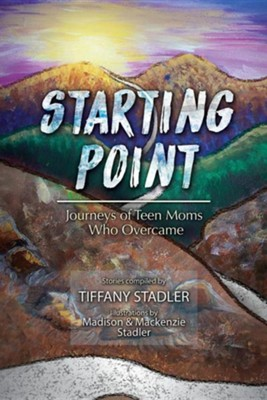 Starting Point: Journeys of Teen Moms Who Overcame  -     By: Tiffany Stadler     Illustrated By: Madison Stadler, MacKenzie Stadler