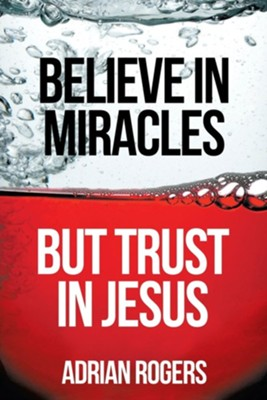 Believe in Miracles, But Trust in Jesus  -     By: Adrian Rogers