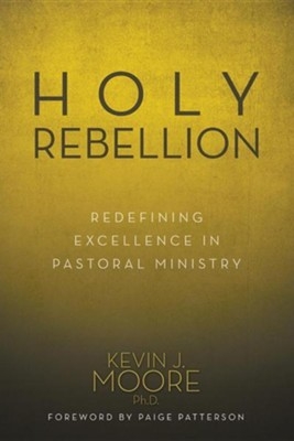 Holy Rebellion: Redefining Excellence in Pastoral Ministry  -     By: Kevin J. Moore