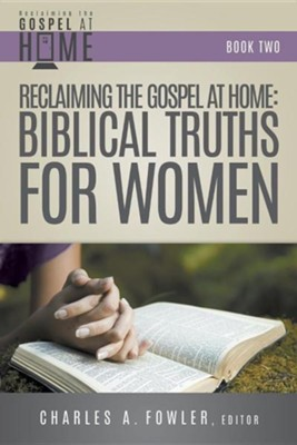 Reclaiming the Gospel at Home: Biblical Truths for Women  -     Edited By: Charles Fowler
