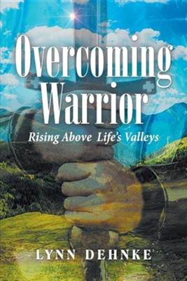 Overcoming Warrior: Rising Above Life's Valleys  -     By: Lynn Dehnke