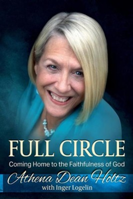 Full Circle: Coming Home to the Faithfulness of God  -     By: Athena Dean Holtz, Inger J. Logelin
