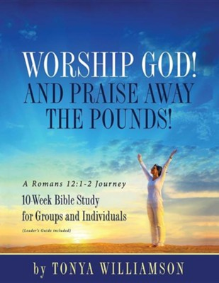 Worship God! and Praise Away the Pounds! a Romans 12: 1-2 Journey: 10-Week Bible Study for Groups and Individuals  -     By: Tonya Williamson